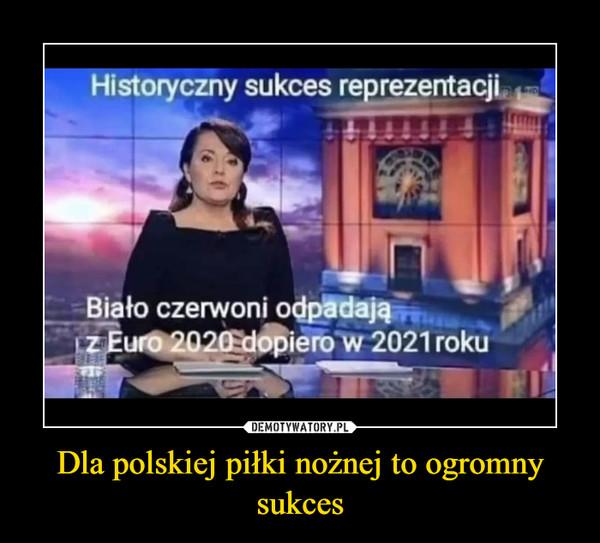 Dla polskiej piłki nożnej to ogromny sukces –
