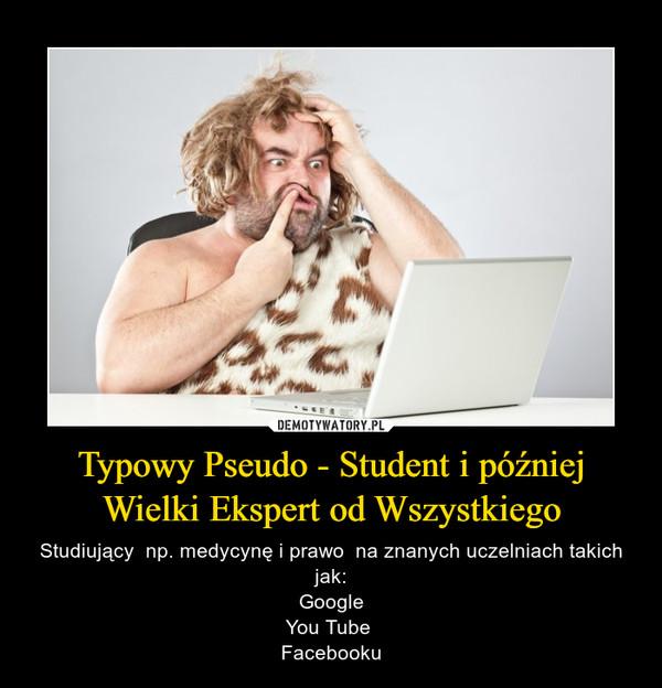 Typowy Pseudo - Student i później Wielki Ekspert od Wszystkiego – Studiujący  np. medycynę i prawo  na znanych uczelniach takich jak:GoogleYou Tube Facebooku