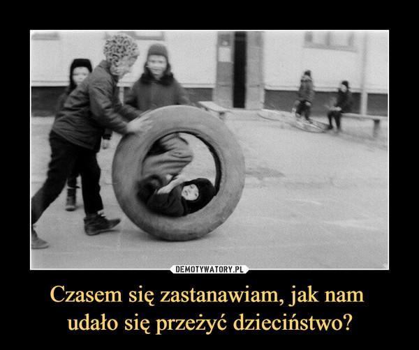 Czasem się zastanawiam, jak nam udało się przeżyć dzieciństwo? –