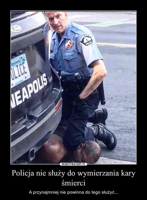 Policja nie służy do wymierzania kary śmierci