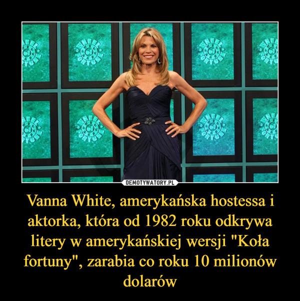 """Vanna White, amerykańska hostessa i aktorka, która od 1982 roku odkrywa litery w amerykańskiej wersji """"Koła fortuny"""", zarabia co roku 10 milionów dolarów –"""