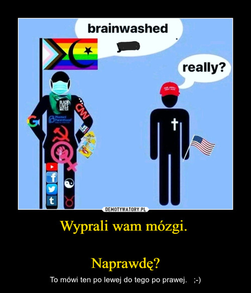 Wyprali wam mózgi.   Naprawdę?