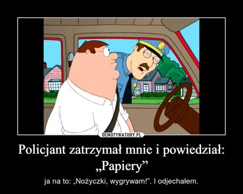 """Policjant zatrzymał mnie i powiedział: """"Papiery"""""""