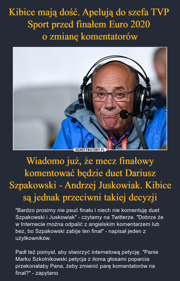 """Wiadomo już, że mecz finałowy komentować będzie duet Dariusz Szpakowski - Andrzej Juskowiak. Kibice są jednak przeciwni takiej decyzji – """"Bardzo prosimy nie psuć finału i niech nie komentuję duet Szpakowski i Juskowiak"""" - czytamy na Twitterze. """"Dobrze że w Internecie można odpalić z angielskim komentarzem lub bez, bo Szpakowski zabije ten finał"""" - napisał jeden z użytkowników.Padł też pomysł, aby stworzyć internetową petycję. """"Panie Marku Szkolnikowski petycja z iloma głosami poparcia przekonałaby Pana, żeby zmienić parę komentatorów na finał?"""" - zapytano"""