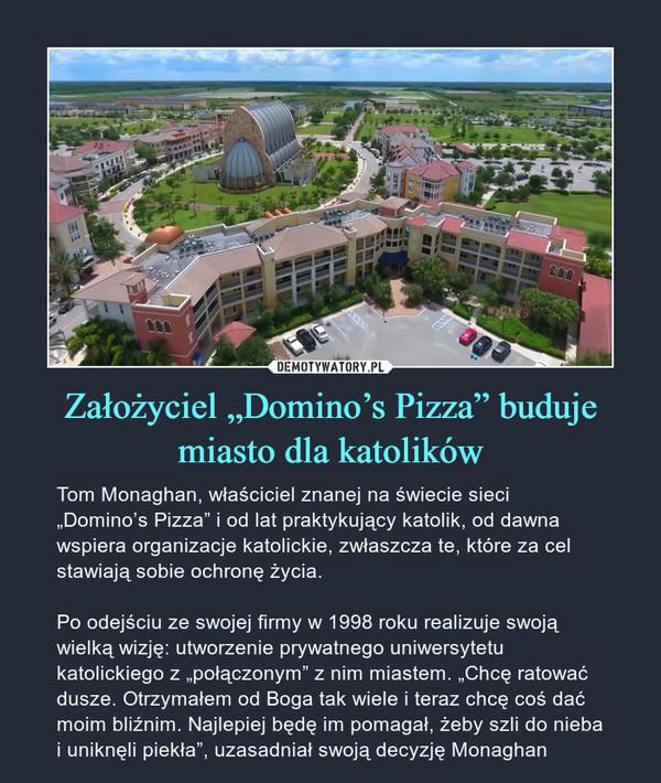 """Założyciel """"Domino's Pizza"""" buduje miasto dla katolików – Tom Monaghan, właściciel znanej na świecie sieci """"Domino's Pizza"""" i od lat praktykujący katolik, od dawna wspiera organizacje katolickie, zwłaszcza te, które za cel stawiają sobie ochronę życia.Po odejściu ze swojej firmy w 1998 roku realizuje swoją wielką wizję: utworzenie prywatnego uniwersytetu katolickiego z """"połączonym"""" z nim miastem. """"Chcę ratować dusze. Otrzymałem od Boga tak wiele i teraz chcę coś dać moim bliźnim. Najlepiej będę im pomagał, żeby szli do nieba i uniknęli piekła"""", uzasadniał swoją decyzję Monaghan"""