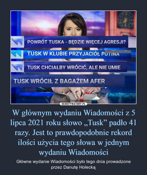 """W głównym wydaniu Wiadomości z 5 lipca 2021 roku słowo """"Tusk"""" padło 41 razy. Jest to prawdopodobnie rekord ilości użycia tego słowa w jednym wydaniu Wiadomości"""