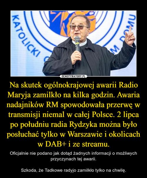 Na skutek ogólnokrajowej awarii Radio Maryja zamilkło na kilka godzin. Awaria nadajników RM spowodowała przerwę w transmisji niemal w całej Polsce. 2 lipca po południu radia Rydzyka można było posłuchać tylko w Warszawie i okolicach w DAB+ i ze streamu.