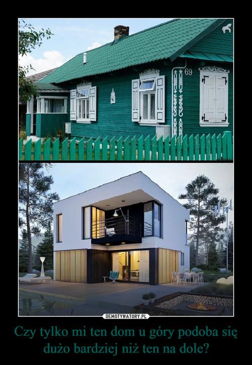 Czy tylko mi ten dom u góry podoba się dużo bardziej niż ten na dole?