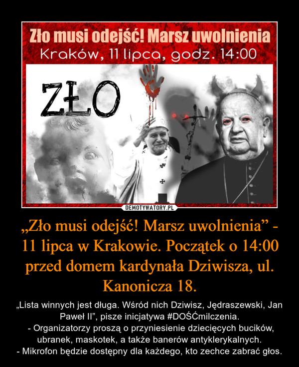 """""""Zło musi odejść! Marsz uwolnienia"""" - 11 lipca w Krakowie. Początek o 14:00 przed domem kardynała Dziwisza, ul. Kanonicza 18. – """"Lista winnych jest długa. Wśród nich Dziwisz, Jędraszewski, Jan Paweł II"""", pisze inicjatywa #DOŚĆmilczenia. - Organizatorzy proszą o przyniesienie dziecięcych bucików, ubranek, maskotek, a także banerów antyklerykalnych.- Mikrofon będzie dostępny dla każdego, kto zechce zabrać głos."""