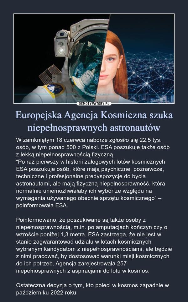 """Europejska Agencja Kosmiczna szuka niepełnosprawnych astronautów – W zamkniętym 18 czerwca naborze zgłosiło się 22,5 tys. osób, w tym ponad 500 z Polski. ESA poszukuje także osób z lekką niepełnosprawnością fizyczną.""""Po raz pierwszy w historii załogowych lotów kosmicznych ESA poszukuje osób, które mają psychiczne, poznawcze, techniczne i profesjonalne predyspozycje do bycia astronautami, ale mają fizyczną niepełnosprawność, która normalnie uniemożliwiałaby ich wybór ze względu na wymagania używanego obecnie sprzętu kosmicznego"""" – poinformowała ESA.Poinformowano, że poszukiwane są także osoby z niepełnosprawnością, m.in. po amputacjach kończyn czy o wzroście poniżej 1,3 metra. ESA zastrzega, że nie jest w stanie zagwarantować udziału w lotach kosmicznych wybranym kandydatom z niepełnosprawnościami, ale będzie z nimi pracować, by dostosować warunki misji kosmicznych do ich potrzeb. Agencja zarejestrowała 257 niepełnosprawnych z aspiracjami do lotu w kosmos.Ostateczna decyzja o tym, kto poleci w kosmos zapadnie w październiku 2022 roku W zamkniętym 18 czerwca naborze zgłosiło się 22,5 tys. osób, w tym ponad 500 z Polski. ESA poszukuje także osób z lekką niepełnosprawnością fizyczną.""""Po raz pierwszy w historii załogowych lotów kosmicznych ESA poszukuje osób, które mają psychiczne, poznawcze, techniczne i profesjonalne predyspozycje do bycia astronautami, ale mają fizyczną niepełnosprawność, która normalnie uniemożliwiałaby ich wybór ze względu na wymagania używanego obecnie sprzętu kosmicznego"""" – poinformowała ESA.Poinformowano, że poszukiwane są także osoby z niepełnosprawnością, m.in. po amputacjach kończyn czy o wzroście poniżej 1,3 metra. ESA zastrzega, że nie jest w stanie zagwarantować udziału w lotach kosmicznych wybranym kandydatom z niepełnosprawnościami, ale będzie z nimi pracować, by dostosować warunki misji kosmicznych do ich potrzeb. Agencja zarejestrowała 257 niepełnosprawnych z aspiracjami do lotu w kosmos.Ostateczna decyzja o tym, kto poleci w kosmos"""