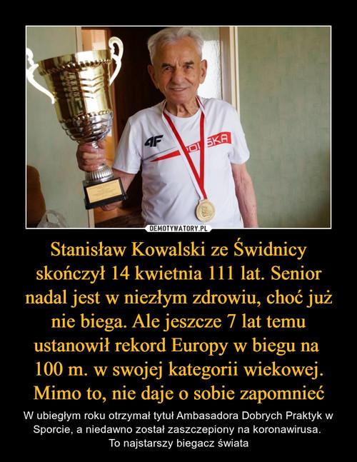 Stanisław Kowalski ze Świdnicy skończył 14 kwietnia 111 lat. Senior nadal jest w niezłym zdrowiu, choć już nie biega. Ale jeszcze 7 lat temu ustanowił rekord Europy w biegu na  100 m. w swojej kategorii wiekowej. Mimo to, nie daje o sobie zapomnieć