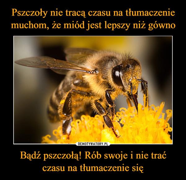 Bądź pszczołą! Rób swoje i nie trać czasu na tłumaczenie się –