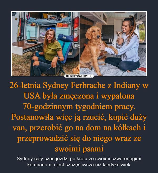 26-letnia Sydney Ferbrache z Indiany w USA była zmęczona i wypalona 70-godzinnym tygodniem pracy. Postanowiła więc ją rzucić, kupić duży van, przerobić go na dom na kółkach i przeprowadzić się do niego wraz ze swoimi psami – Sydney cały czas jeździ po kraju ze swoimi czworonogimi kompanami i jest szczęśliwsza niż kiedykolwiek