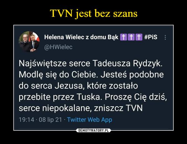 –  Helena Wielec z domu Bąk#PiSNajświętsze serce Tadeusza Rydzyk.Modlę się do Ciebie. Jesteś podobnedo serca Jezusa, które zostałoprzebite przez Tuska. Proszę Cię dziś,serce niepokalane, zniszcz TVN19:14 08 lip 21 • Twitter Web App