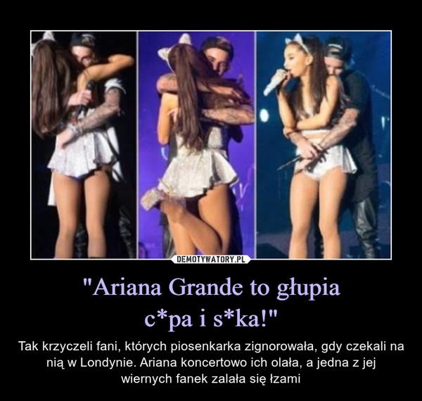 """""""Ariana Grande to głupiac*pa i s*ka!"""" – Tak krzyczeli fani, których piosenkarka zignorowała, gdy czekali na nią w Londynie. Ariana koncertowo ich olała, a jedna z jejwiernych fanek zalała się łzami"""