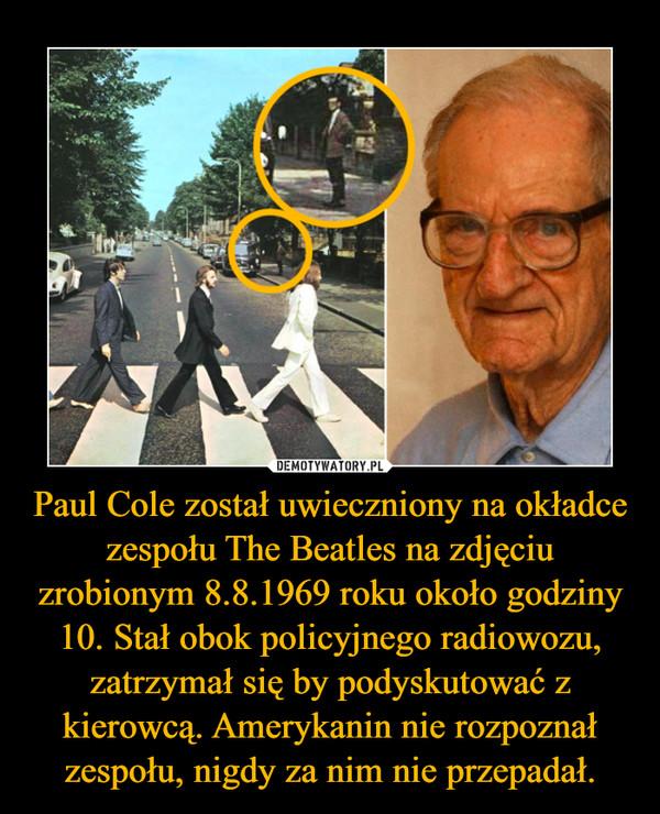 Paul Cole został uwieczniony na okładce zespołu The Beatles na zdjęciu zrobionym 8.8.1969 roku około godziny 10. Stał obok policyjnego radiowozu, zatrzymał się by podyskutować z kierowcą. Amerykanin nie rozpoznał zespołu, nigdy za nim nie przepadał. –