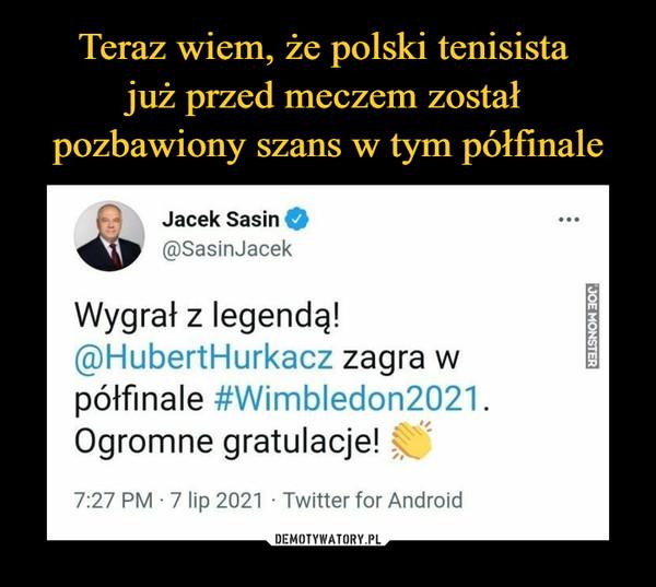 –  Jacek Sasin 41, @SasinJacek Wygrał z legendą! @HubertHurkacz zagra w półfinale #Wimbledon2021. Ogromne gratulacje! e 7:27 PM • 7 lip 2021 • Twitter for Android