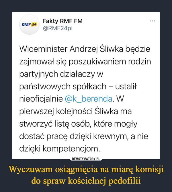 Wyczuwam osiągnięcia na miarę komisji do spraw kościelnej pedofilii –  RMF 24 Fakty RMF FM @RMF24131 Wiceminister Andrzej Śliwka będzie zajmował się poszukiwaniem rodzin partyjnych działaczy w państwowych spółkach - ustalił nieoficjalnie @k berenda. W pierwszej kolejności Śliwka ma stworzyć listę osób, które mogły dostać pracę dzięki krewnym, a nie dzięki kompetencjom.
