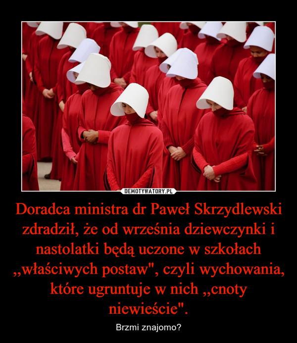 """Doradca ministra dr Paweł Skrzydlewski zdradził, że od września dziewczynki i nastolatki będą uczone w szkołach ,,właściwych postaw"""", czyli wychowania, które ugruntuje w nich ,,cnoty niewieście"""". – Brzmi znajomo?"""