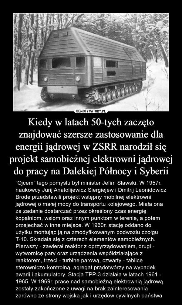 """Kiedy w latach 50-tych zaczęto znajdować szersze zastosowanie dla energii jądrowej w ZSRR narodził się projekt samobieżnej elektrowni jądrowej do pracy na Dalekiej Północy i Syberii – """"Ojcem"""" tego pomysłu był minister Jefim Sławski. W 1957r. naukowcy Jurij Anatolijewicz Siergiejew i Dmitrij Leonidowicz Brode przedstawili projekt wstępny mobilnej elektrowni jądrowej o małej mocy do transportu kolejowego. Miała ona za zadanie dostarczać przez określony czas energię kopalniom, wsiom oraz innym punktom w terenie, a potem przejechać w inne miejsce. W 1960r. stację oddano do użytku montując ją na zmodyfikowanym podwoziu czołgu T-10. Składała się z czterech elementów samobieżnych. Pierwszy - zawierał reaktor z oprzyrządowaniem, drugi - wytwornicę pary oraz urządzenia współdziałające z reaktorem, trzeci - turbinę parową, czwarty - tablicę sterowniczo-kontrolną, agregat prądotwórzy na wypadek awarii i akumulatory. Stacja TPP-3 działała w latach 1961 - 1965. W 1969r. prace nad samobieżną elektrownią jądrową zostały zakończone z uwagi na brak zainteresowania zarówno ze strony wojska jak i urzędów cywilnych państwa"""