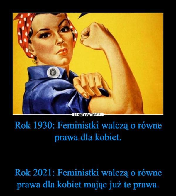Rok 1930: Feministki walczą o równe prawa dla kobiet.Rok 2021: Feministki walczą o równe prawa dla kobiet mając już te prawa. –