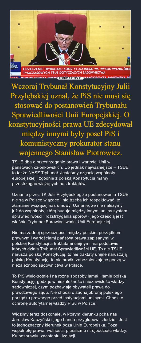 Wczoraj Trybunał Konstytucyjny Julii Przyłębskiej uznał, że PiS nie musi się stosować do postanowień Trybunału Sprawiedliwości Unii Europejskiej. O konstytucyjności prawa UE zdecydował między innymi były poseł PiS i komunistyczny prokurator stanu wojennego Stanisław Piotrowicz. – TSUE dba o przestrzeganie prawa i wartości Unii w państwach członkowskich. Co jednak najważniejsze – TSUE to także NASZ Trybunał. Jesteśmy częścią wspólnoty europejskiej i zgodnie z polską Konstytucją mamy przestrzegać wiążących nas traktatów.Uznanie przez TK Julii Przyłębskiej, że postanowienia TSUE nie są w Polsce wiążące i nie trzeba ich respektować, to złamanie wiążącej nas umowy. Uznanie, że nie należymy już do wspólnoty, którą buduje między innymi unijny system sprawiedliwości i rozstrzygania sporów - jego częścią jest właśnie Trybunał Sprawiedliwości Unii Europejskiej.Nie ma żadnej sprzeczności między polskim porządkiem prawnym i wartościami państwa prawa zapisanymi w polskiej Konstytucji a traktatami unijnymi, na podstawie których działa Trybunał Sprawiedliwości UE. To nie TSUE narusza polską Konstytucję, to nie traktaty unijne naruszają polską Konstytucję, to nie środki zabezpieczające godzą w niezależność sądownictwa w Polsce.To PiS wielokrotnie i na różne sposoby łamał i łamie polską Konstytucję, godząc w niezależność i niezawisłość władzy sądowniczej, czym pozbawiają obywateli prawa do prawdziwego sądu. Nie chodzi o żadną obronę polskiego porządku prawnego przed instytucjami unijnymi. Chodzi o ochronę autorytarnej władzy PiSu w Polsce.Widzimy teraz doskonale, w którym kierunku pcha nas Jarosław Kaczyński i jego banda przygłupów i złodziei. Jest to jednoznaczny kierunek poza Unię Europejską. Poza wspólnotę prawa, wolności, pluralizmu i trójpodziału władzy. Ku bezprawiu, zacofaniu, izolacji.