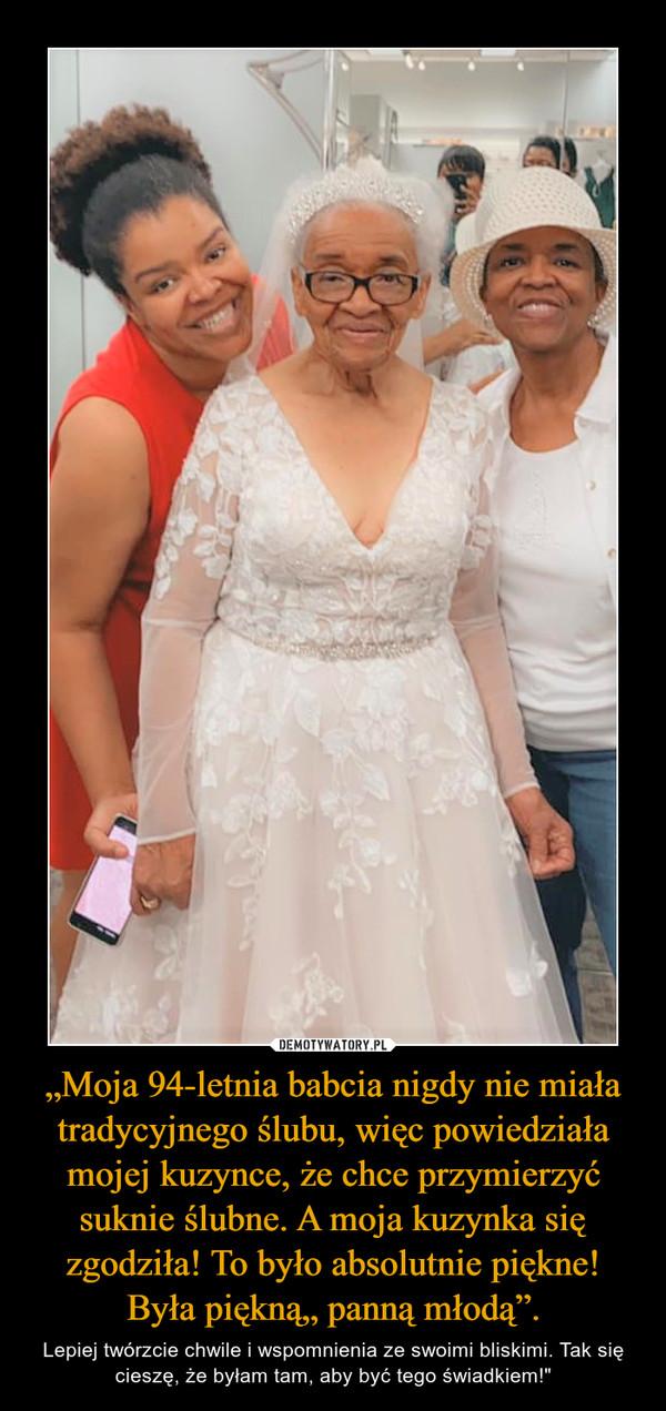 """""""Moja 94-letnia babcia nigdy nie miała tradycyjnego ślubu, więc powiedziała mojej kuzynce, że chce przymierzyć suknie ślubne. A moja kuzynka się zgodziła! To było absolutnie piękne! Była piękną"""" panną młodą"""". – Lepiej twórzcie chwile i wspomnienia ze swoimi bliskimi. Tak się cieszę, że byłam tam, aby być tego świadkiem!"""""""