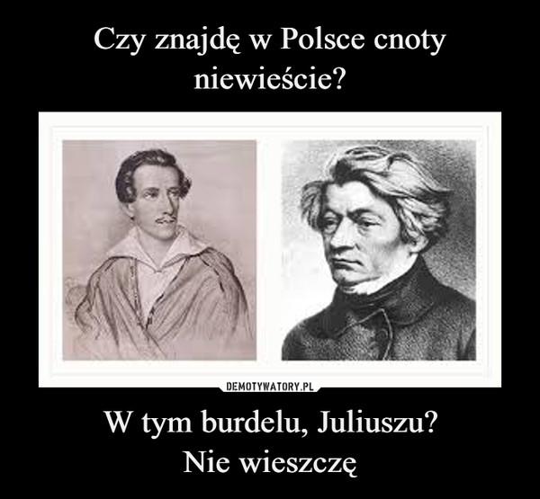 W tym burdelu, Juliuszu?Nie wieszczę –
