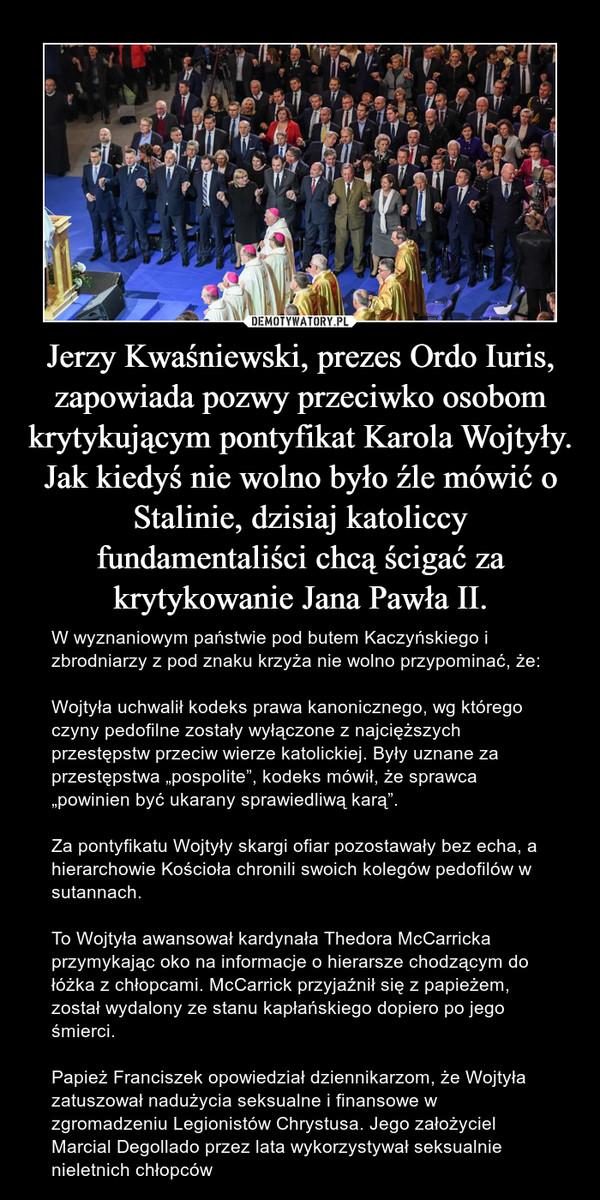 """Jerzy Kwaśniewski, prezes Ordo Iuris, zapowiada pozwy przeciwko osobom krytykującym pontyfikat Karola Wojtyły. Jak kiedyś nie wolno było źle mówić o Stalinie, dzisiaj katoliccy fundamentaliści chcą ścigać za krytykowanie Jana Pawła II. – W wyznaniowym państwie pod butem Kaczyńskiego i zbrodniarzy z pod znaku krzyża nie wolno przypominać, że:Wojtyła uchwalił kodeks prawa kanonicznego, wg którego czyny pedofilne zostały wyłączone z najcięższych przestępstw przeciw wierze katolickiej. Były uznane za przestępstwa """"pospolite"""", kodeks mówił, że sprawca """"powinien być ukarany sprawiedliwą karą"""".Za pontyfikatu Wojtyły skargi ofiar pozostawały bez echa, a hierarchowie Kościoła chronili swoich kolegów pedofilów w sutannach.To Wojtyła awansował kardynała Thedora McCarricka przymykając oko na informacje o hierarsze chodzącym do łóżka z chłopcami. McCarrick przyjaźnił się z papieżem, został wydalony ze stanu kapłańskiego dopiero po jego śmierci.Papież Franciszek opowiedział dziennikarzom, że Wojtyła zatuszował nadużycia seksualne i finansowe w zgromadzeniu Legionistów Chrystusa. Jego założyciel Marcial Degollado przez lata wykorzystywał seksualnie nieletnich chłopców"""