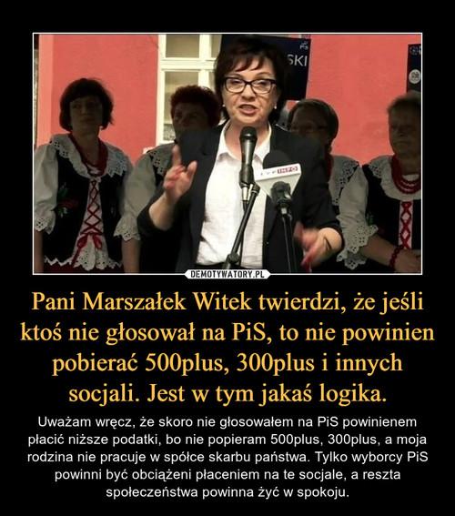 Pani Marszałek Witek twierdzi, że jeśli ktoś nie głosował na PiS, to nie powinien pobierać 500plus, 300plus i innych socjali. Jest w tym jakaś logika.