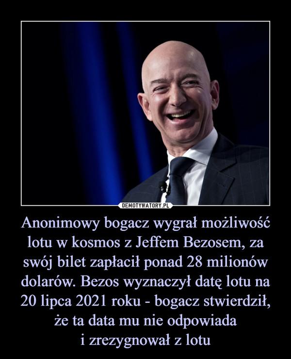 Anonimowy bogacz wygrał możliwość lotu w kosmos z Jeffem Bezosem, za swój bilet zapłacił ponad 28 milionów dolarów. Bezos wyznaczył datę lotu na 20 lipca 2021 roku - bogacz stwierdził, że ta data mu nie odpowiadai zrezygnował z lotu –