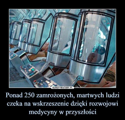 Ponad 250 zamrożonych, martwych ludzi czeka na wskrzeszenie dzięki rozwojowi medycyny w przyszłości