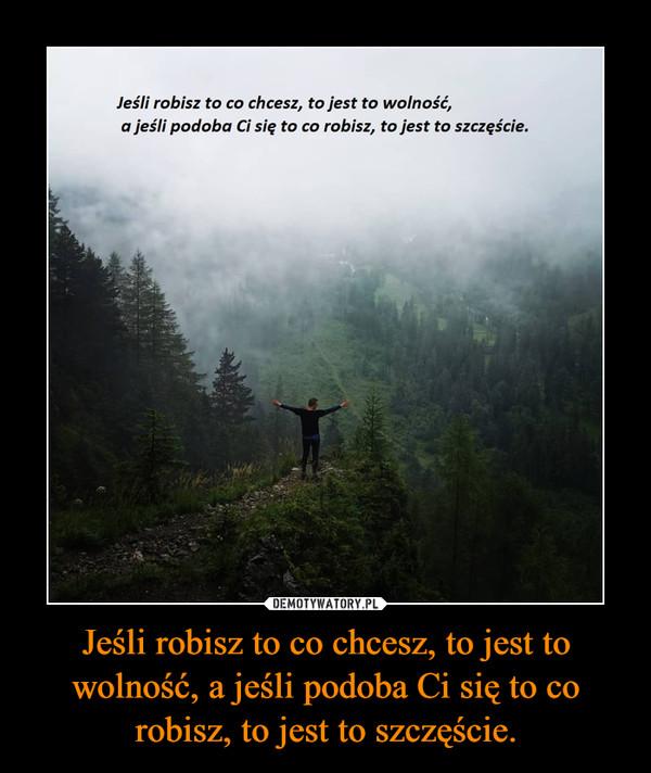 Jeśli robisz to co chcesz, to jest to wolność, a jeśli podoba Ci się to co robisz, to jest to szczęście. –