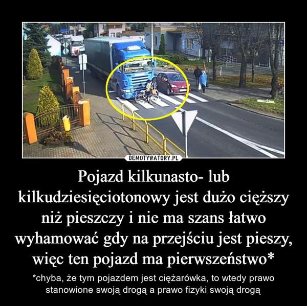 Pojazd kilkunasto- lub kilkudziesięciotonowy jest dużo cięższy niż pieszczy i nie ma szans łatwo wyhamować gdy na przejściu jest pieszy, więc ten pojazd ma pierwszeństwo* – *chyba, że tym pojazdem jest ciężarówka, to wtedy prawo stanowione swoją drogą a prawo fizyki swoją drogą