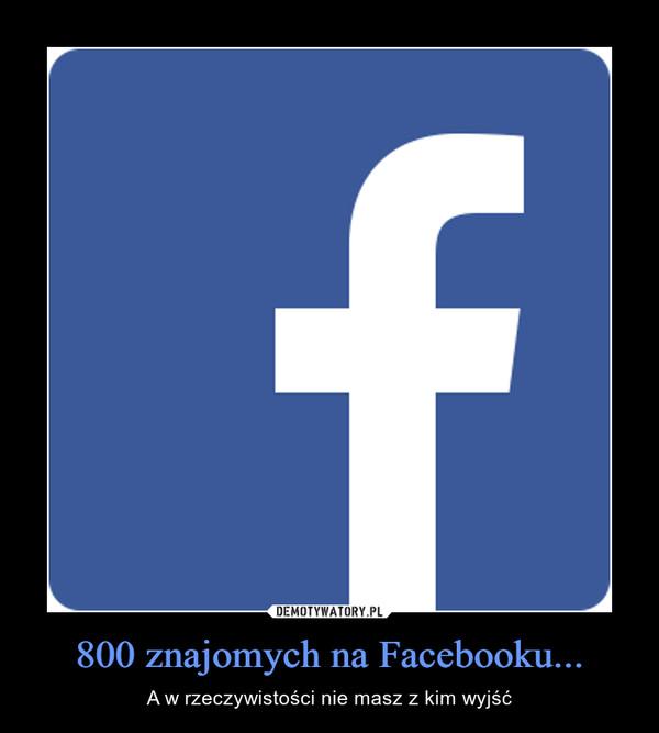 800 znajomych na Facebooku... – A w rzeczywistości nie masz z kim wyjść