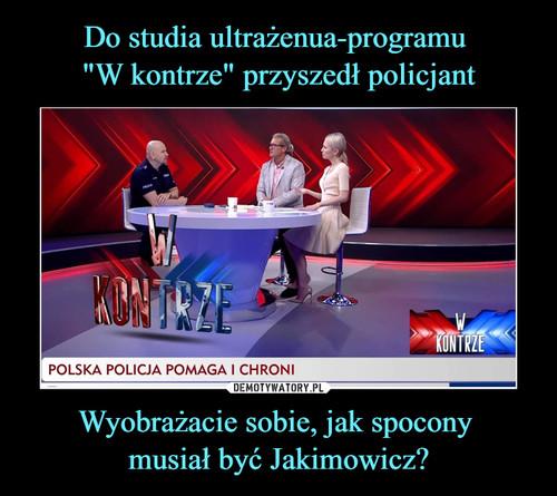 """Do studia ultrażenua-programu  """"W kontrze"""" przyszedł policjant Wyobrażacie sobie, jak spocony  musiał być Jakimowicz?"""
