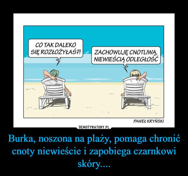 Burka, noszona na plaży, pomaga chronić cnoty niewieście i zapobiega czarnkowi skóry.... –