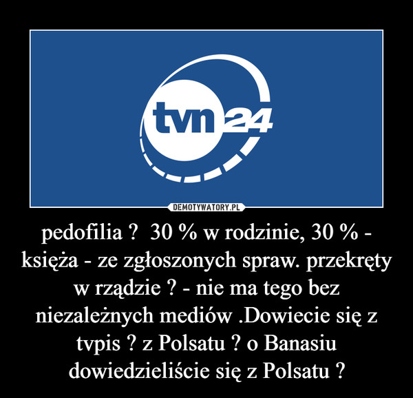 pedofilia ?  30 % w rodzinie, 30 % - księża - ze zgłoszonych spraw. przekręty w rządzie ? - nie ma tego bez niezależnych mediów .Dowiecie się z tvpis ? z Polsatu ? o Banasiu dowiedzieliście się z Polsatu ? –