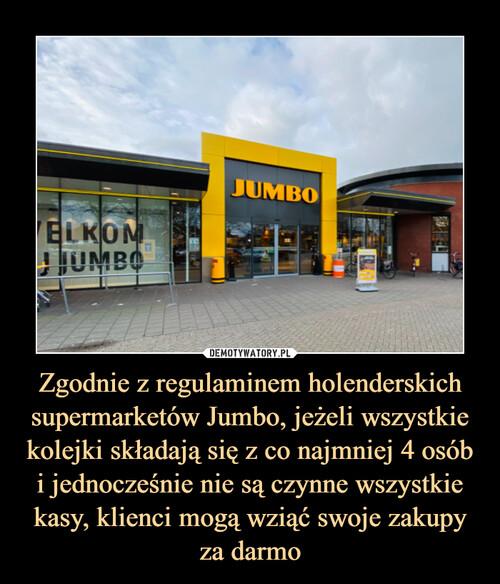 Zgodnie z regulaminem holenderskich supermarketów Jumbo, jeżeli wszystkie kolejki składają się z co najmniej 4 osób i jednocześnie nie są czynne wszystkie kasy, klienci mogą wziąć swoje zakupy za darmo