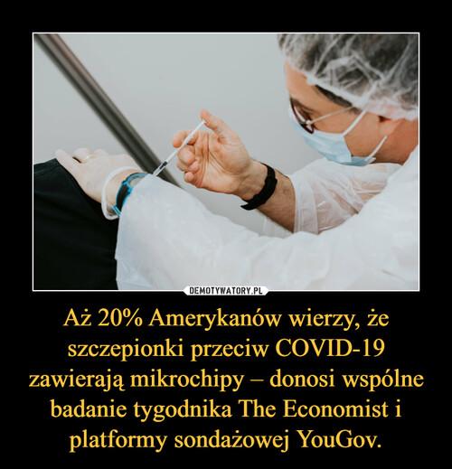 Aż 20% Amerykanów wierzy, że szczepionki przeciw COVID-19 zawierają mikrochipy – donosi wspólne badanie tygodnika The Economist i platformy sondażowej YouGov.