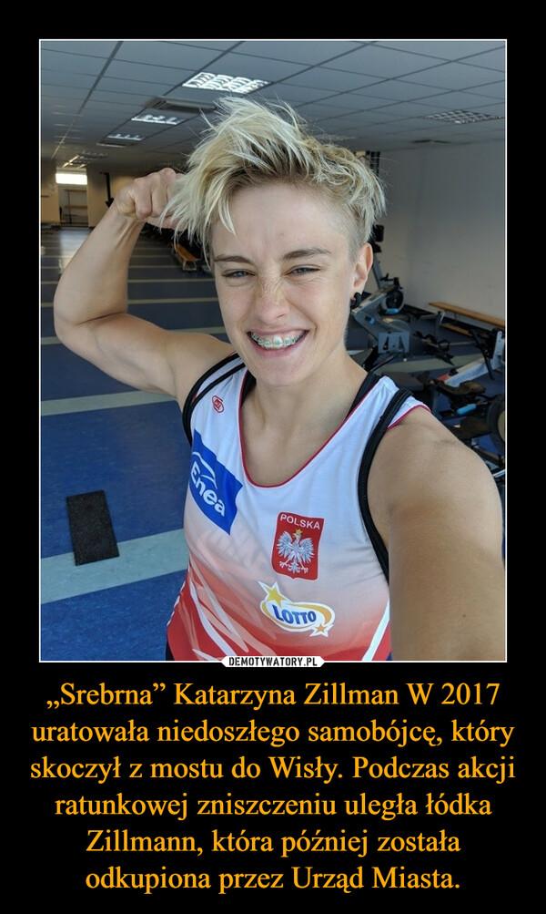 """""""Srebrna"""" Katarzyna Zillman W 2017 uratowała niedoszłego samobójcę, który skoczył z mostu do Wisły. Podczas akcji ratunkowej zniszczeniu uległa łódka Zillmann, która później została odkupiona przez Urząd Miasta. –"""