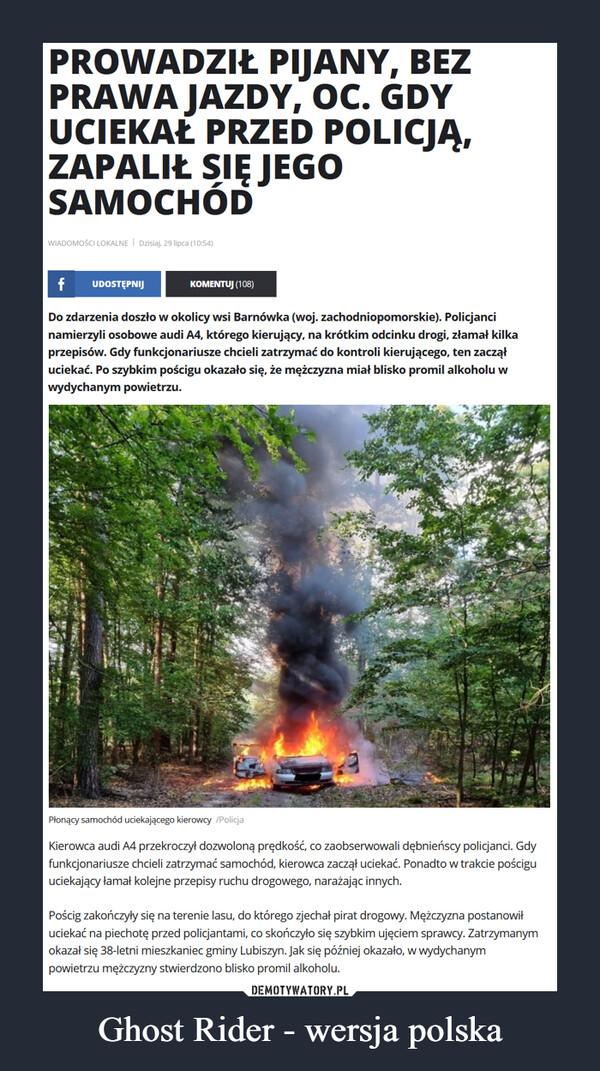 Ghost Rider - wersja polska –  PROWADZIŁ PIJANY, BEZPRAWA JAZDY, OC. GDYUCIEKAŁ PRZED POLICJĄ,ZAPALIŁ SIĘ JEGOSAMOCHÓDWIADOMOŚCI LOKALNE I Dzisiaj, 29 lipca (10:54)UDOSTĘPNIJKOMENTUJ (108)Do zdarzenia doszło w okolicy wsi Barnówka (woj. zachodniopomorskie). Policjancinamierzyli osobowe audi A4, którego kierujący, na krótkim odcinku drogi, złamał kilkaprzepisów. Gdy funkcjonariusze chcieli zatrzymać do kontroli kierującego, ten zacząłuciekać. Po szybkim pościgu okazało się, że mężczyzna miał blisko promil alkoholu wwydychanym powietrzu.Płonący samochód uciekającego kierowcy /PolicjaKierowca audi A4 przekroczył dozwoloną prędkość, co zaobserwowali dębnieńscy policjanci. Gdyfunkcjonariusze chcieli zatrzymać samochód, kierowca zaczął uciekać. Ponadto w trakcie pościguuciekający łamał kolejne przepisy ruchu drogowego, narażając innych.Pościg zakończyły się na terenie lasu, do którego zjechał pirat drogowy. Mężczyzna postanowiłuciekać na piechotę przed policjantami, co skończyło się szybkim ujęciem sprawcy. Zatrzymanymokazał się 38-letni mieszkaniec gminy Lubiszyn. Jak się później okazało, w wydychanympowietrzu mężczyzny stwierdzono blisko promil alkoholu.
