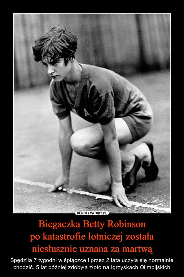 Biegaczka Betty Robinsonpo katastrofie lotniczej zostałaniesłusznie uznana za martwą – Spędziła 7 tygodni w śpiączce i przez 2 lata uczyła się normalnie chodzić. 5 lat później zdobyła złoto na Igrzyskach Olimpijskich
