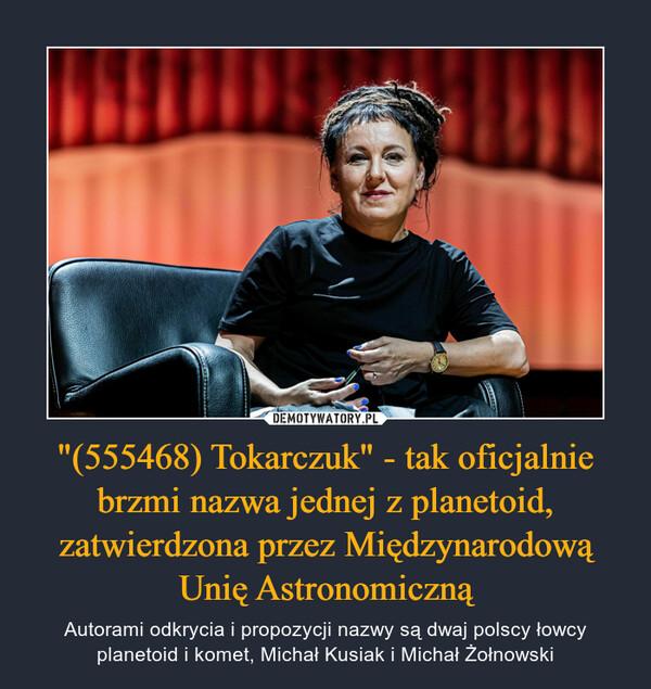 """""""(555468) Tokarczuk"""" - tak oficjalnie brzmi nazwa jednej z planetoid, zatwierdzona przez Międzynarodową Unię Astronomiczną – Autorami odkrycia i propozycji nazwy są dwaj polscy łowcy planetoid i komet, Michał Kusiak i Michał Żołnowski"""