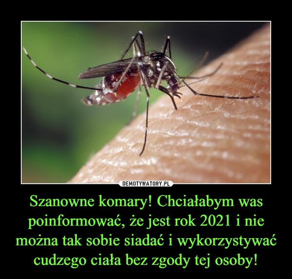 Szanowne komary! Chciałabym was poinformować, że jest rok 2021 i nie można tak sobie siadać i wykorzystywać cudzego ciała bez zgody tej osoby! –