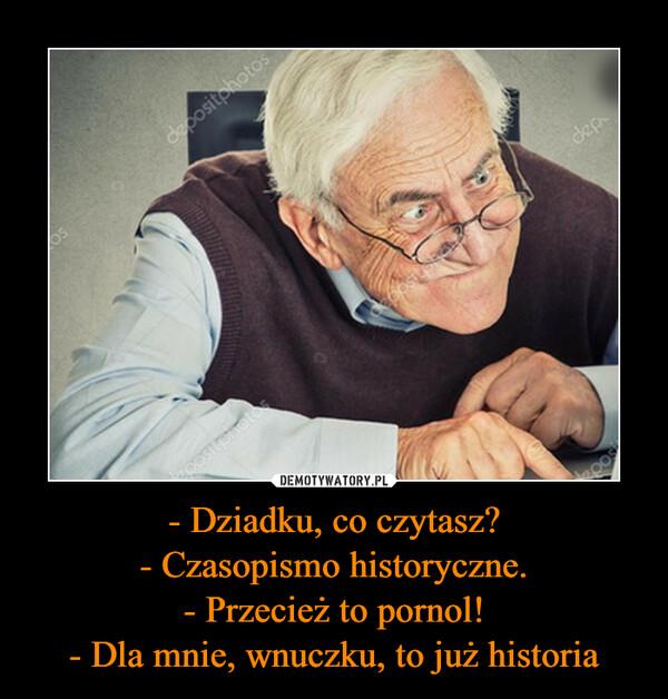 - Dziadku, co czytasz?- Czasopismo historyczne.- Przecież to pornol!- Dla mnie, wnuczku, to już historia –