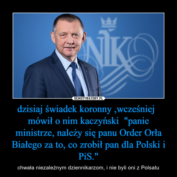 """dzisiaj świadek koronny ,wcześniej   mówił o nim kaczyński  """"panie ministrze, należy się panu Order Orła Białego za to, co zrobił pan dla Polski i PiS."""" – chwała niezależnym dziennikarzom, i nie byli oni z Polsatu"""