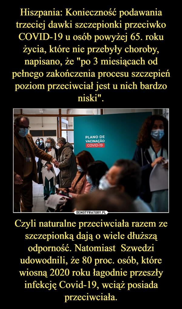 Czyli naturalne przeciwciała razem ze szczepionką dają o wiele dłuższą odporność. Natomiast  Szwedzi udowodnili, że 80 proc. osób, które wiosną 2020 roku łagodnie przeszły infekcję Covid-19, wciąż posiada przeciwciała. –