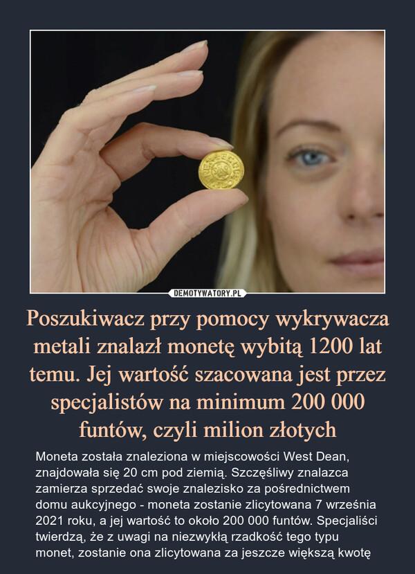 Poszukiwacz przy pomocy wykrywacza metali znalazł monetę wybitą 1200 lat temu. Jej wartość szacowana jest przez specjalistów na minimum 200 000 funtów, czyli milion złotych – Moneta została znaleziona w miejscowości West Dean, znajdowała się 20 cm pod ziemią. Szczęśliwy znalazca zamierza sprzedać swoje znalezisko za pośrednictwem domu aukcyjnego - moneta zostanie zlicytowana 7 września 2021 roku, a jej wartość to około 200 000 funtów. Specjaliści twierdzą, że z uwagi na niezwykłą rzadkość tego typu monet, zostanie ona zlicytowana za jeszcze większą kwotę