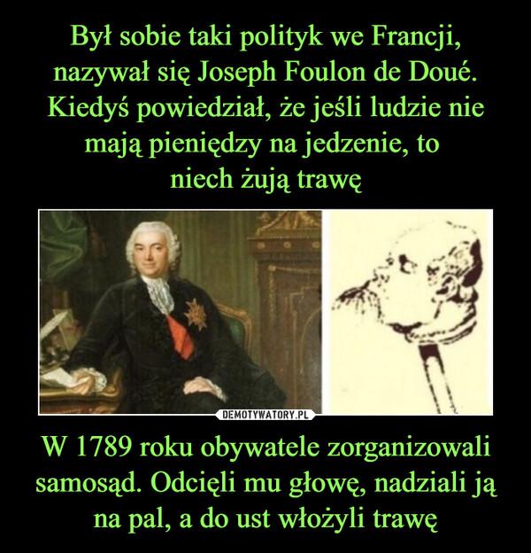 W 1789 roku obywatele zorganizowali samosąd. Odcięli mu głowę, nadziali ją na pal, a do ust włożyli trawę –